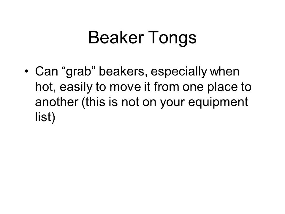 Beaker Tongs Can grab beakers, especially when hot, easily to move it from one place to another (this is not on your equipment list)