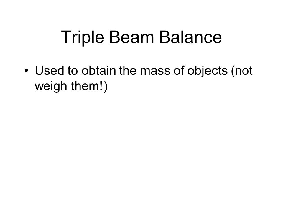Triple Beam Balance Used to obtain the mass of objects (not weigh them!)