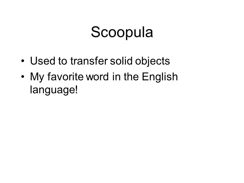 Scoopula Used to transfer solid objects My favorite word in the English language!