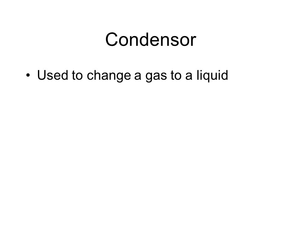 Condensor Used to change a gas to a liquid