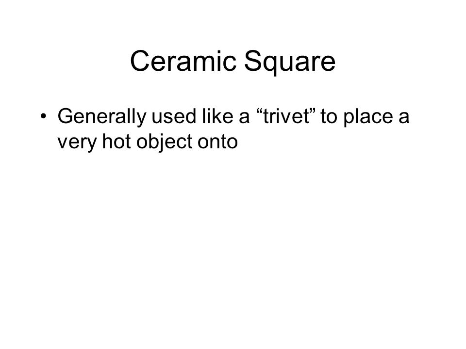 Ceramic Square Generally used like a trivet to place a very hot object onto