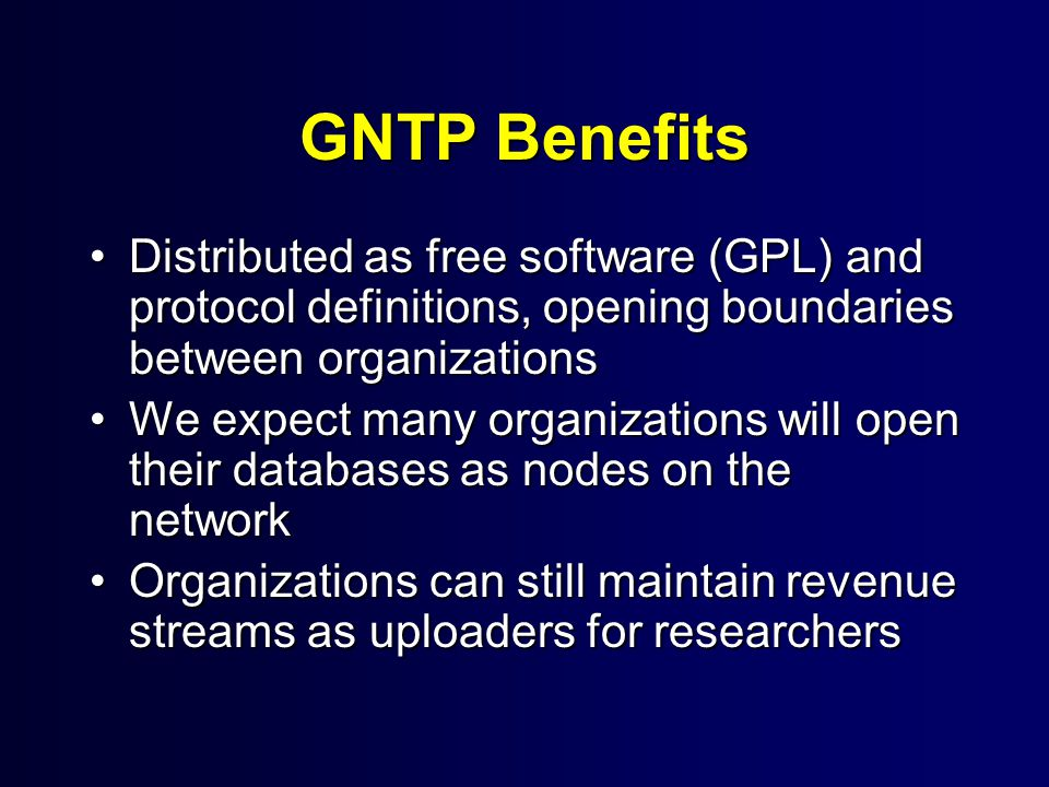 GNTP Benefits Distributed as free software (GPL) and protocol definitions, opening boundaries between organizationsDistributed as free software (GPL) and protocol definitions, opening boundaries between organizations We expect many organizations will open their databases as nodes on the networkWe expect many organizations will open their databases as nodes on the network Organizations can still maintain revenue streams as uploaders for researchersOrganizations can still maintain revenue streams as uploaders for researchers