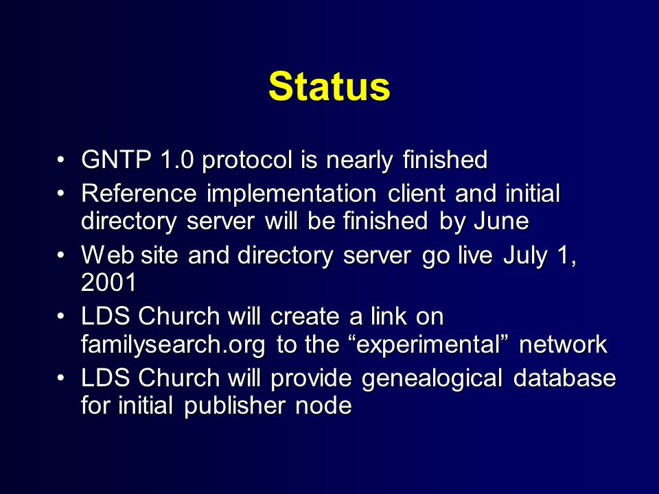 Status GNTP 1.0 protocol is nearly finishedGNTP 1.0 protocol is nearly finished Reference implementation client and initial directory server will be finished by JuneReference implementation client and initial directory server will be finished by June Web site and directory server go live July 1, 2001Web site and directory server go live July 1, 2001 LDS Church will create a link on familysearch.org to the experimental networkLDS Church will create a link on familysearch.org to the experimental network LDS Church will provide genealogical database for initial publisher nodeLDS Church will provide genealogical database for initial publisher node