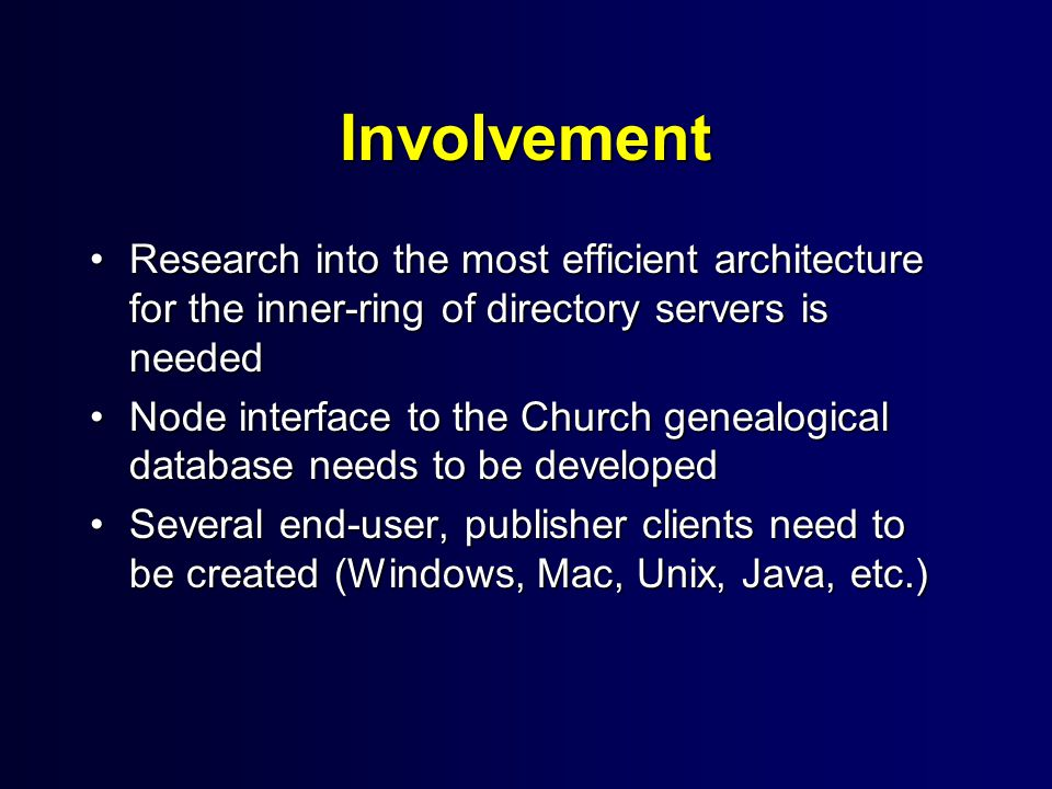 Involvement Research into the most efficient architecture for the inner-ring of directory servers is neededResearch into the most efficient architecture for the inner-ring of directory servers is needed Node interface to the Church genealogical database needs to be developedNode interface to the Church genealogical database needs to be developed Several end-user, publisher clients need to be created (Windows, Mac, Unix, Java, etc.)Several end-user, publisher clients need to be created (Windows, Mac, Unix, Java, etc.)