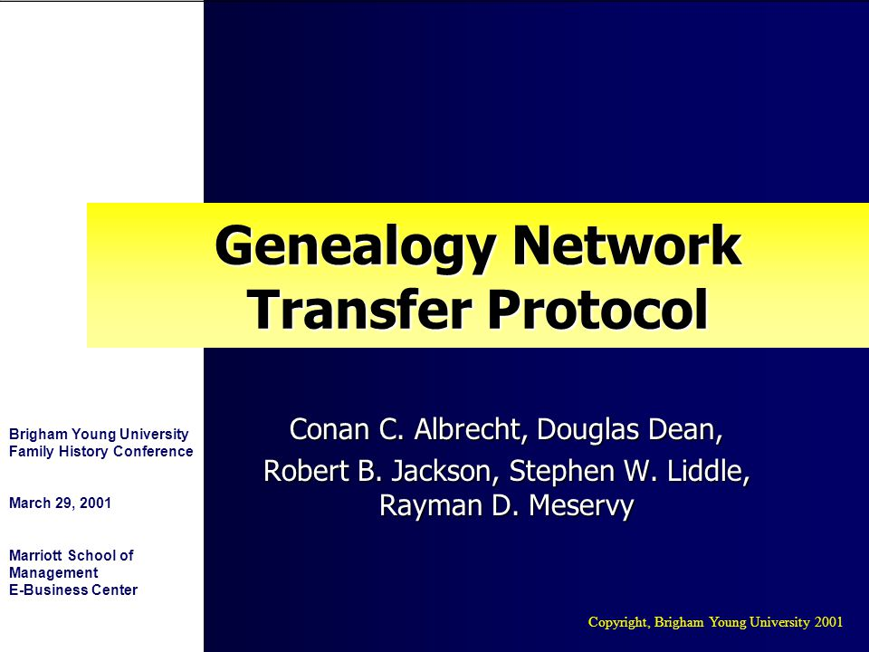 Copyright, Brigham Young University 2001 Brigham Young University Family History Conference March 29, 2001 Marriott School of Management E-Business Center Genealogy Network Transfer Protocol Conan C.