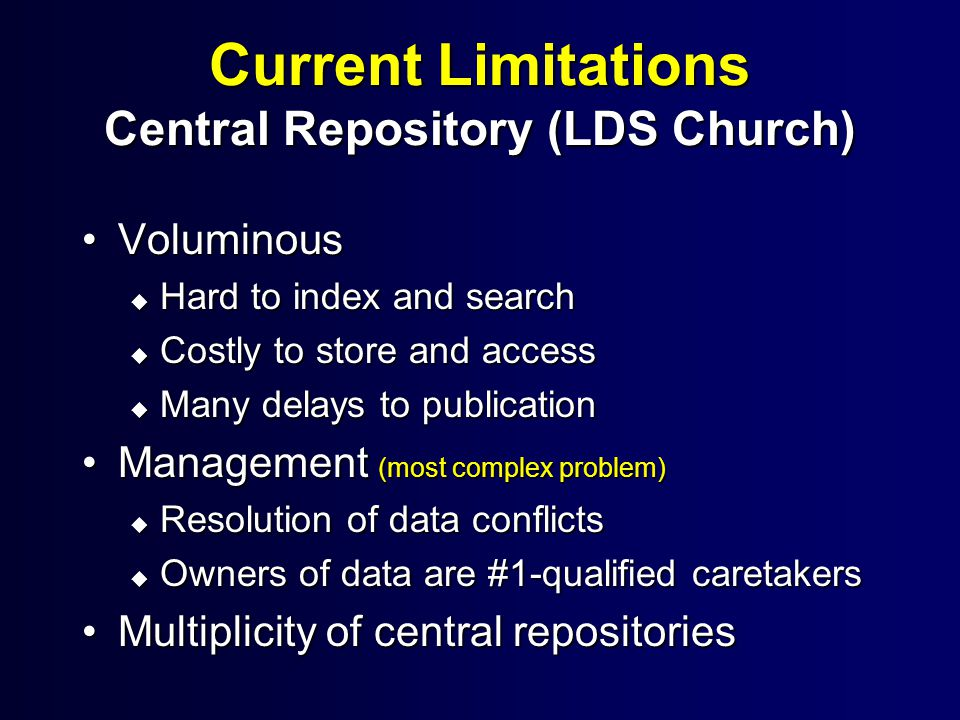 Current Limitations Central Repository (LDS Church) VoluminousVoluminous u Hard to index and search u Costly to store and access u Many delays to publication Management (most complex problem)Management (most complex problem) u Resolution of data conflicts u Owners of data are #1-qualified caretakers Multiplicity of central repositoriesMultiplicity of central repositories