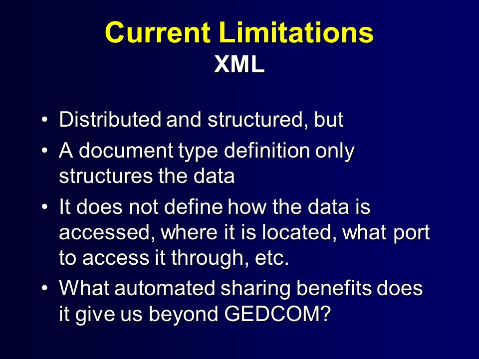 Current Limitations XML Distributed and structured, butDistributed and structured, but A document type definition only structures the dataA document type definition only structures the data It does not define how the data is accessed, where it is located, what port to access it through, etc.It does not define how the data is accessed, where it is located, what port to access it through, etc.