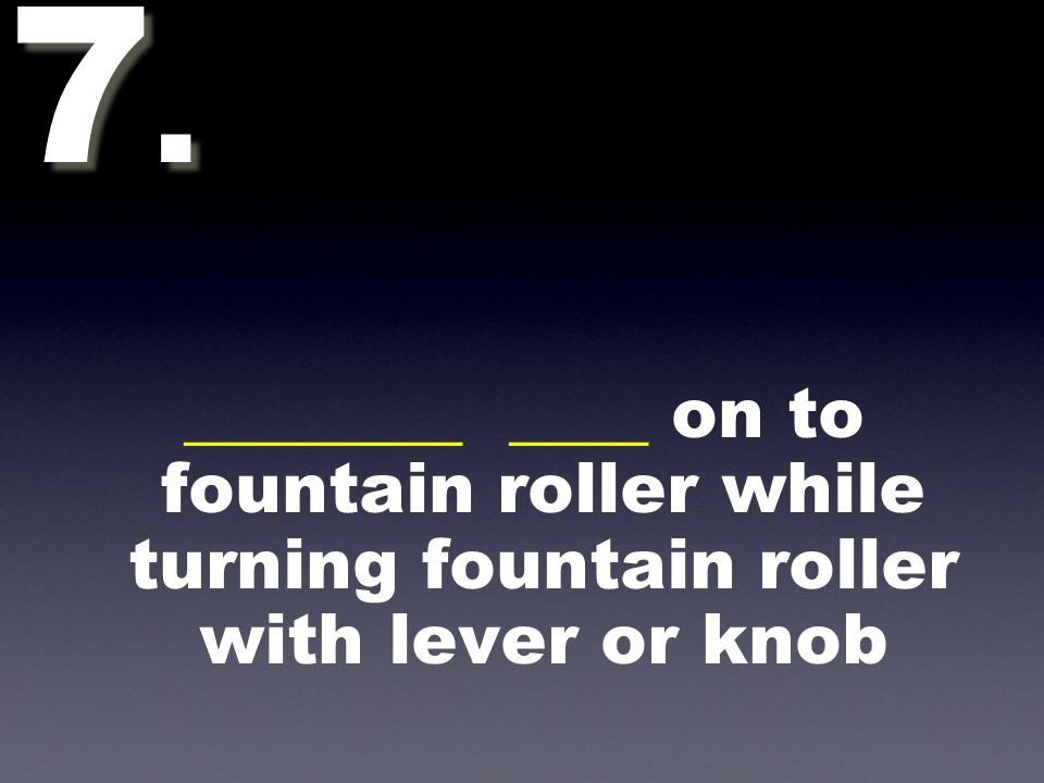________ ____ on to fountain roller while turning fountain roller with lever or knob 7.7. 7.7.
