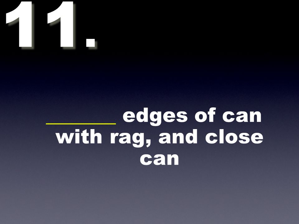 _______ edges of can with rag, and close can 11.