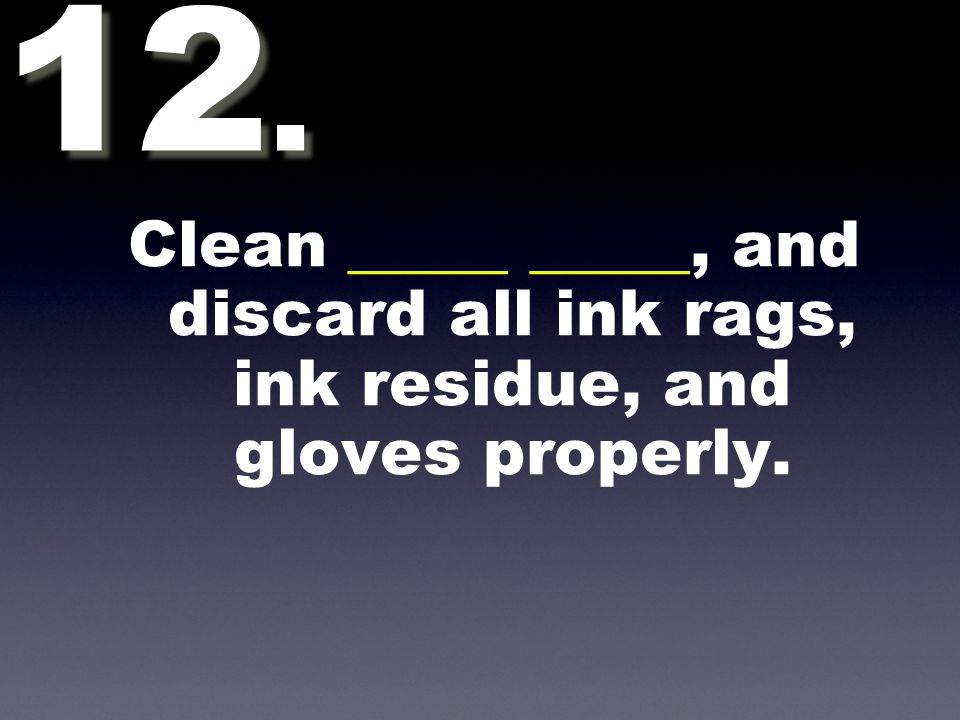 Clean _____ _____, and discard all ink rags, ink residue, and gloves properly. 12.