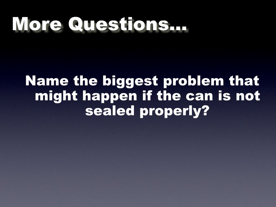 Name the biggest problem that might happen if the can is not sealed properly More Questions...