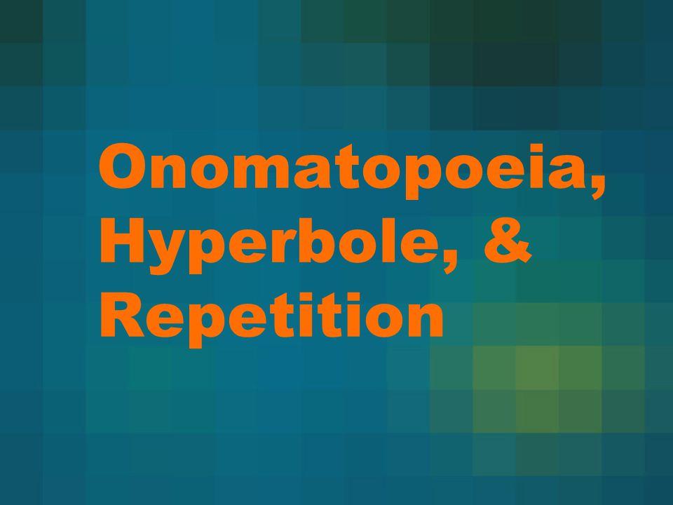 Onomatopoeia, Hyperbole, & Repetition