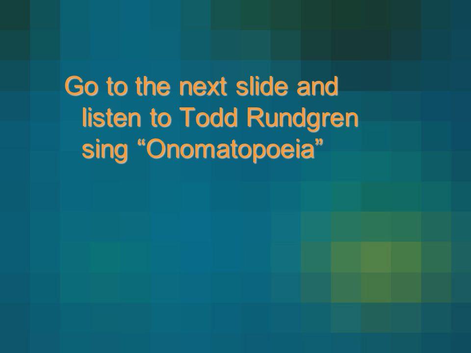 Go to the next slide and listen to Todd Rundgren sing Onomatopoeia