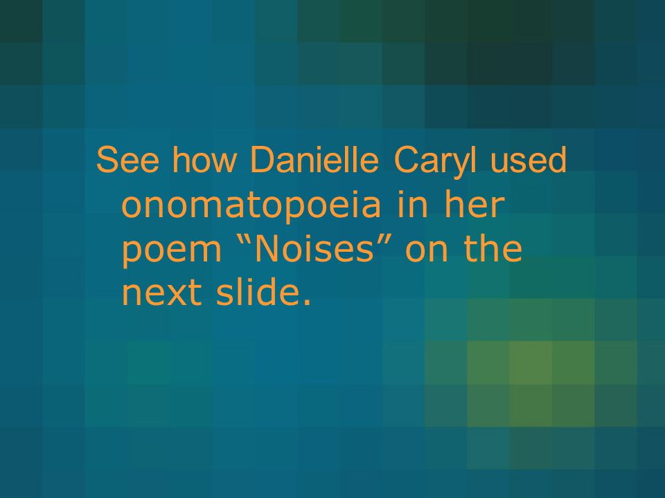 See how Danielle Caryl used onomatopoeia in her poem Noises on the next slide.