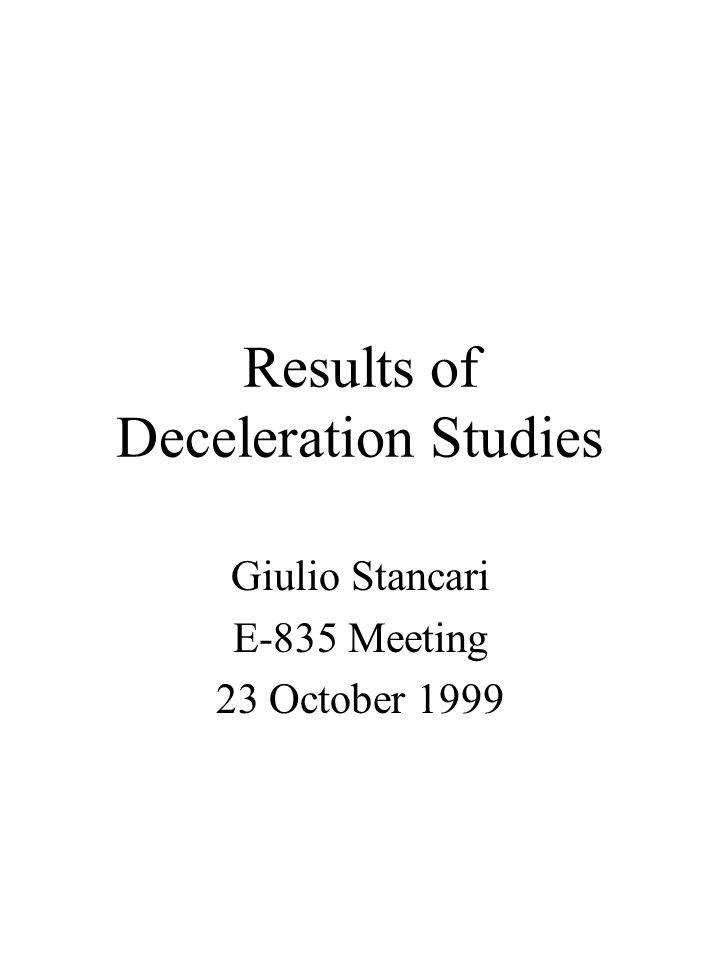 Results of Deceleration Studies Giulio Stancari E-835 Meeting 23 October 1999