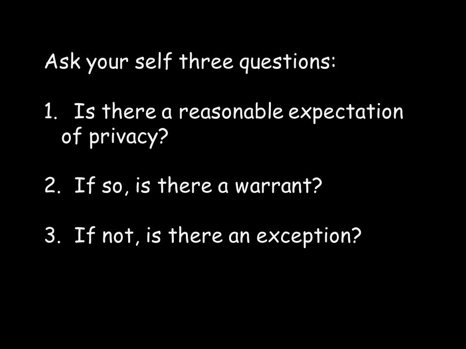 Ask your self three questions: 1. Is there a reasonable expectation of privacy.