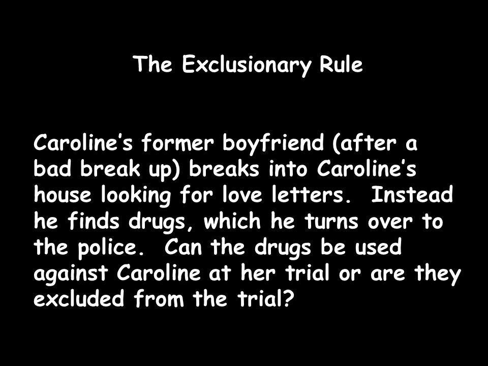 The Exclusionary Rule Caroline's former boyfriend (after a bad break up) breaks into Caroline's house looking for love letters.