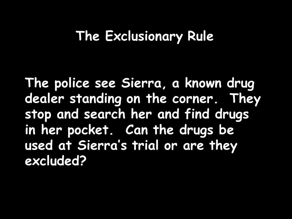 The Exclusionary Rule The police see Sierra, a known drug dealer standing on the corner. They stop and search her and find drugs in her pocket. Can th