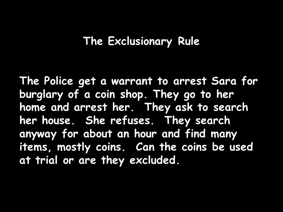 The Exclusionary Rule The Police get a warrant to arrest Sara for burglary of a coin shop.