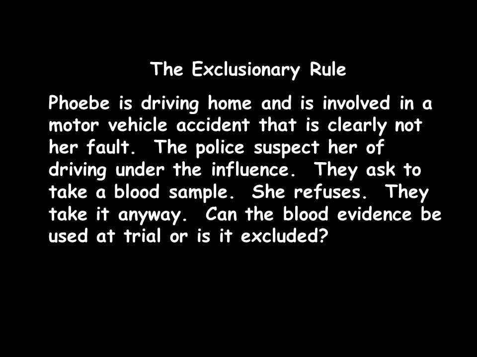The Exclusionary Rule Phoebe is driving home and is involved in a motor vehicle accident that is clearly not her fault. The police suspect her of driv