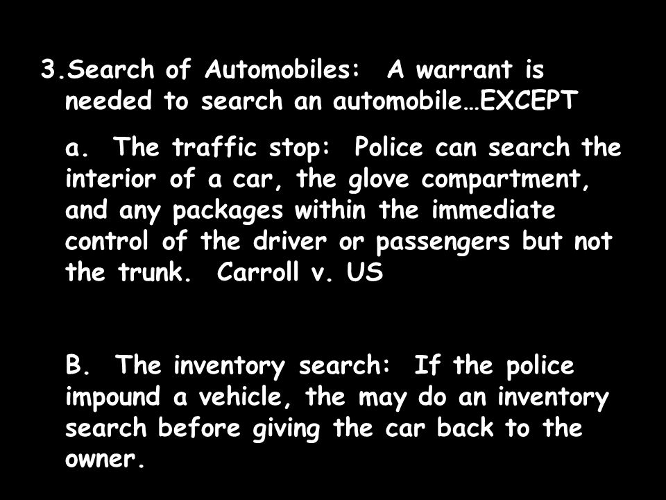 3.Search of Automobiles: A warrant is needed to search an automobile…EXCEPT a. The traffic stop: Police can search the interior of a car, the glove co