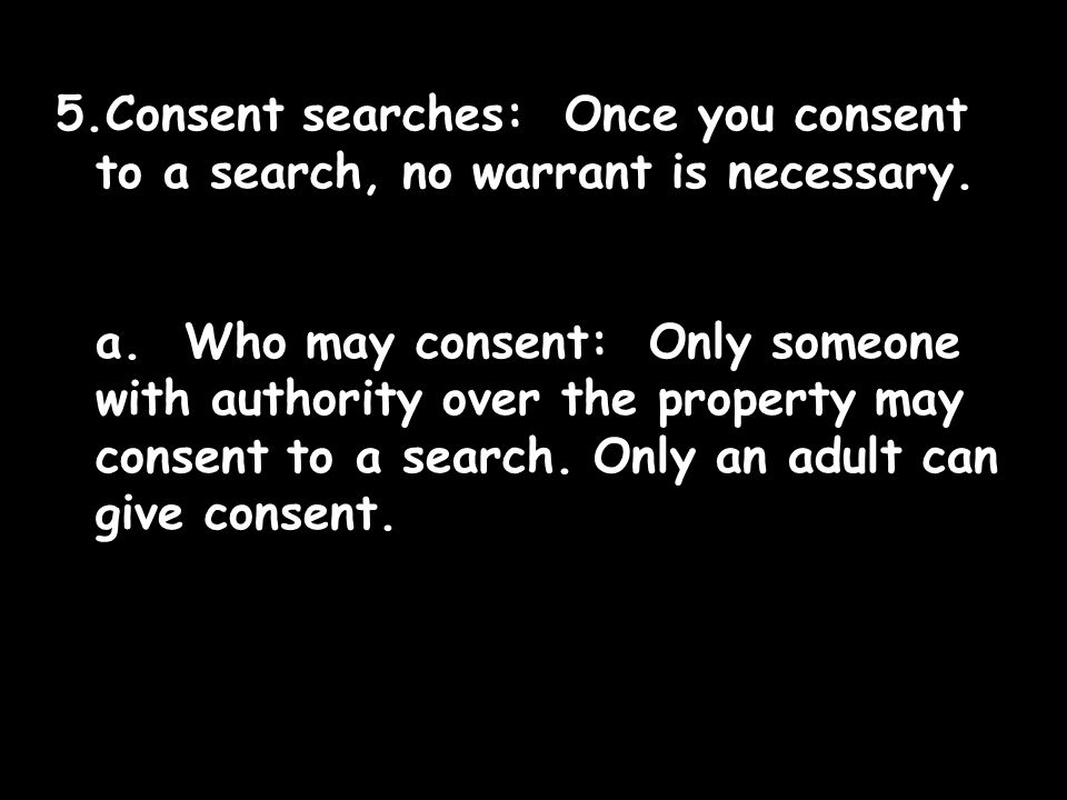 5.Consent searches: Once you consent to a search, no warrant is necessary.