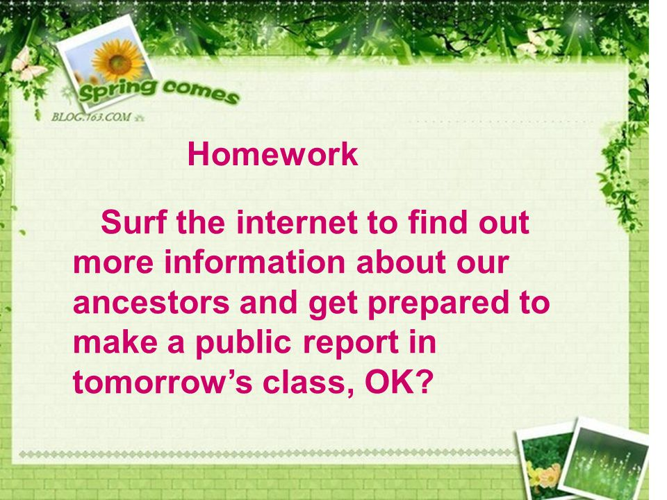 Homework Surf the internet to find out more information about our ancestors and get prepared to make a public report in tomorrow's class, OK