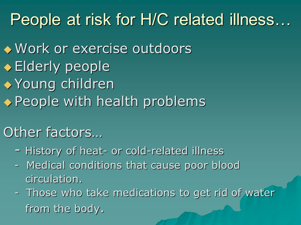 People at risk for H/C related illness…  Work or exercise outdoors  Elderly people  Young children  People with health problems Other factors… - History of heat- or cold-related illness - Medical conditions that cause poor blood circulation.