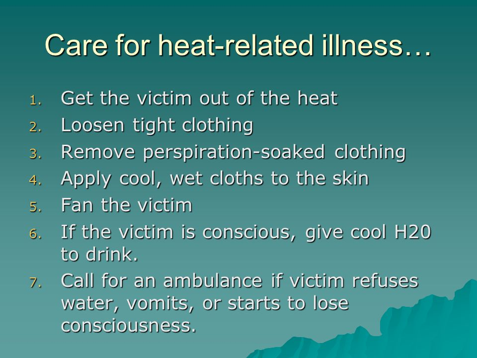 Care for heat-related illness… 1. Get the victim out of the heat 2.