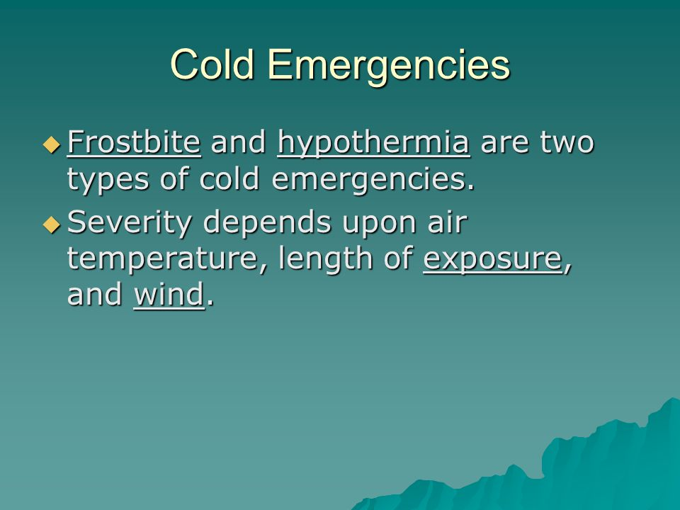 Cold Emergencies  Frostbite and hypothermia are two types of cold emergencies.