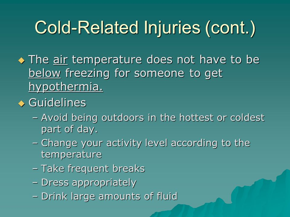 Cold-Related Injuries (cont.)  The air temperature does not have to be below freezing for someone to get hypothermia.