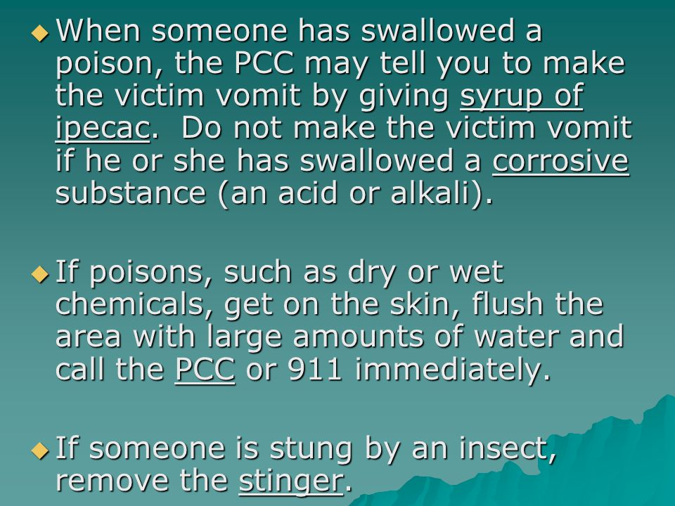  When someone has swallowed a poison, the PCC may tell you to make the victim vomit by giving syrup of ipecac.