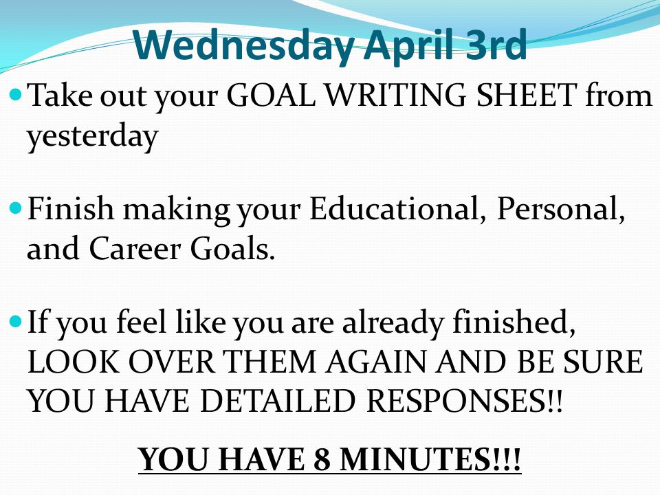 Wednesday April 3rd Take out your GOAL WRITING SHEET from yesterday Finish making your Educational, Personal, and Career Goals.