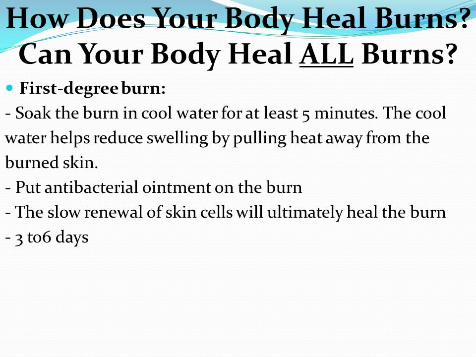 How Does Your Body Heal Burns? Can Your Body Heal ALL Burns? First-degree burn: - Soak the burn in cool water for at least 5 minutes. The cool water h