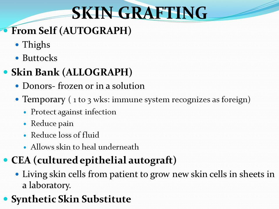 SKIN GRAFTING From Self (AUTOGRAPH) Thighs Buttocks Skin Bank (ALLOGRAPH) Donors- frozen or in a solution Temporary ( 1 to 3 wks: immune system recognizes as foreign) Protect against infection Reduce pain Reduce loss of fluid Allows skin to heal underneath CEA (cultured epithelial autograft) Living skin cells from patient to grow new skin cells in sheets in a laboratory.