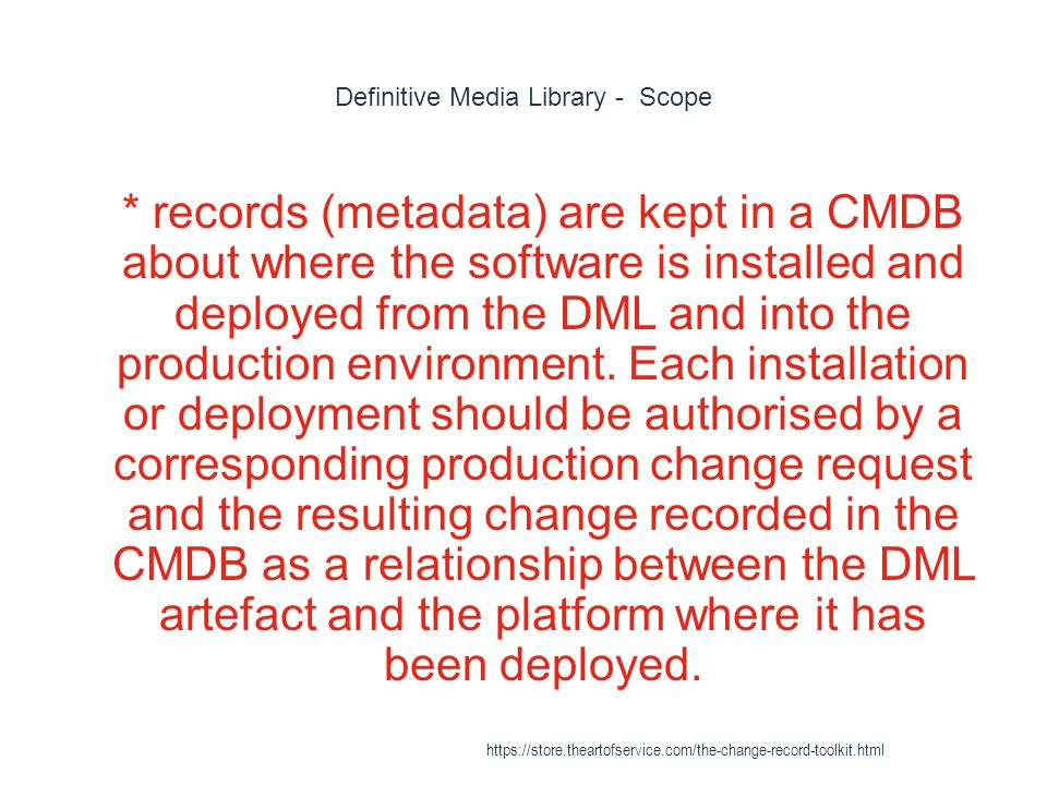 Definitive Media Library - Scope 1 * records (metadata) are kept in a CMDB about where the software is installed and deployed from the DML and into the production environment.