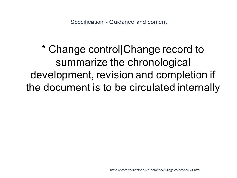 Specification - Guidance and content 1 * Change control|Change record to summarize the chronological development, revision and completion if the document is to be circulated internally https://store.theartofservice.com/the-change-record-toolkit.html