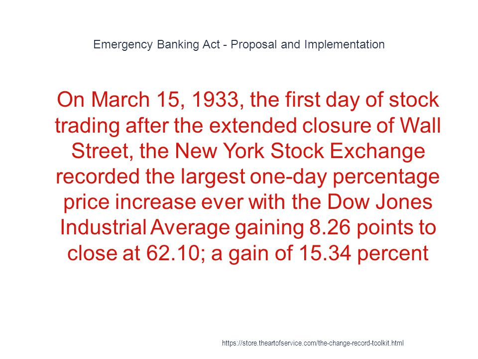 Emergency Banking Act - Proposal and Implementation 1 On March 15, 1933, the first day of stock trading after the extended closure of Wall Street, the New York Stock Exchange recorded the largest one-day percentage price increase ever with the Dow Jones Industrial Average gaining 8.26 points to close at 62.10; a gain of 15.34 percent https://store.theartofservice.com/the-change-record-toolkit.html