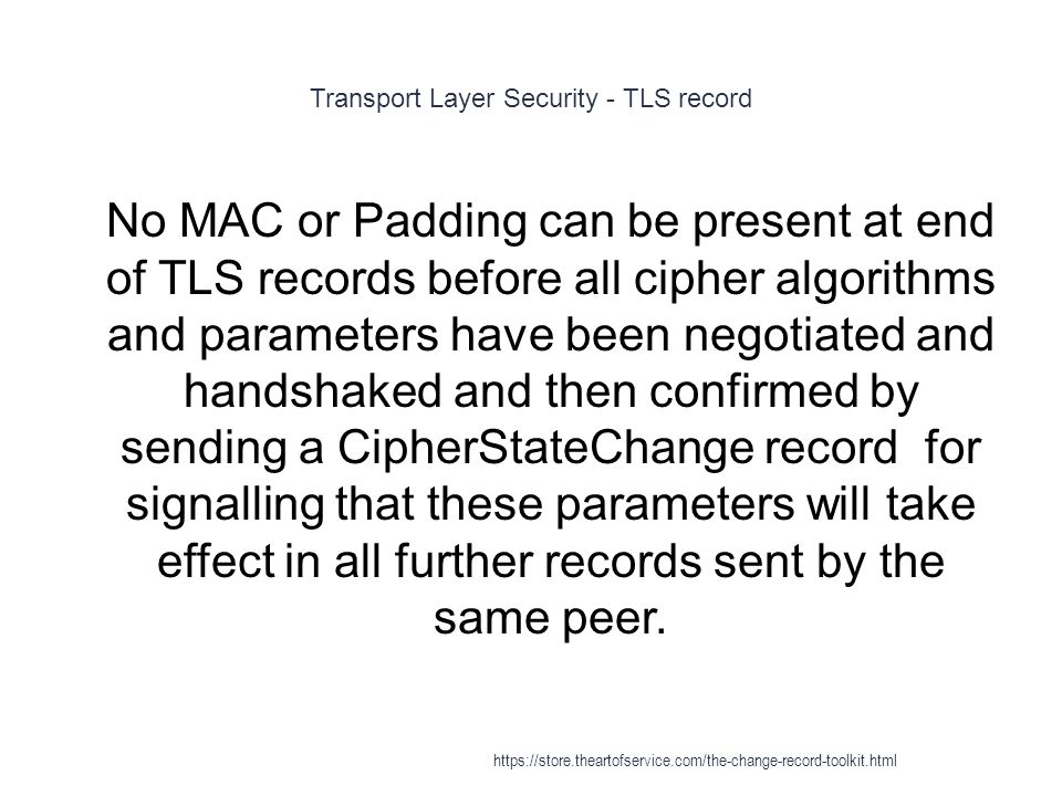 Transport Layer Security - TLS record 1 No MAC or Padding can be present at end of TLS records before all cipher algorithms and parameters have been negotiated and handshaked and then confirmed by sending a CipherStateChange record for signalling that these parameters will take effect in all further records sent by the same peer.
