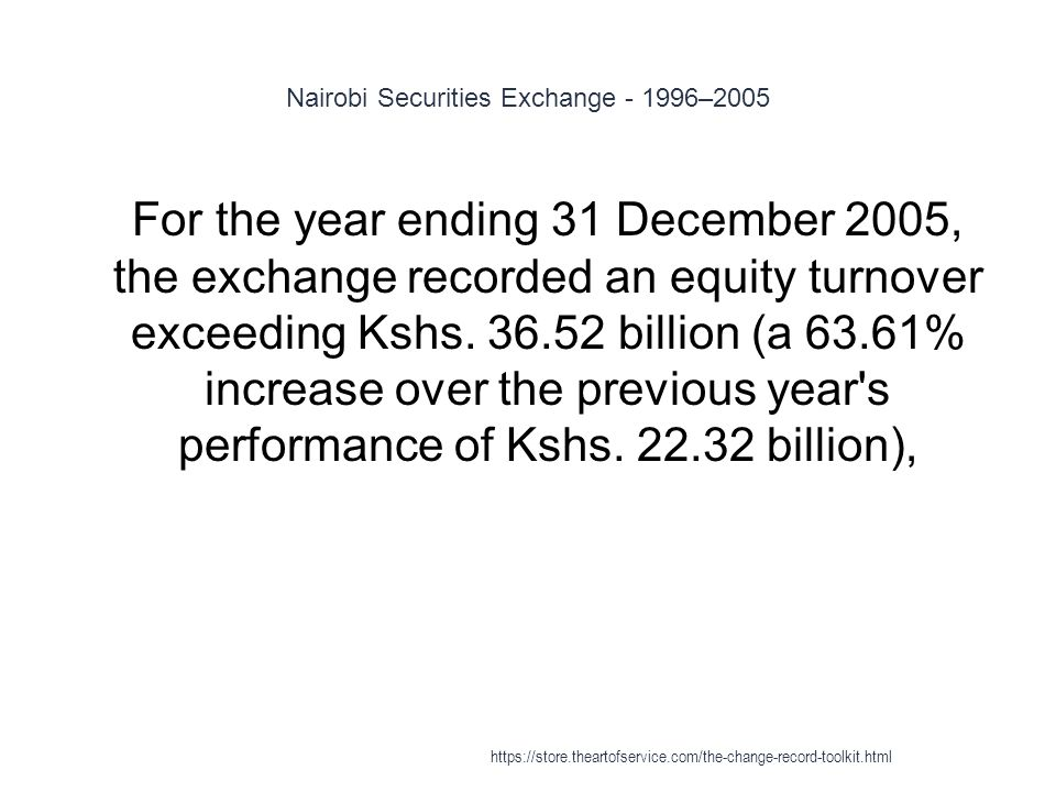 Nairobi Securities Exchange - 1996–2005 1 For the year ending 31 December 2005, the exchange recorded an equity turnover exceeding Kshs.