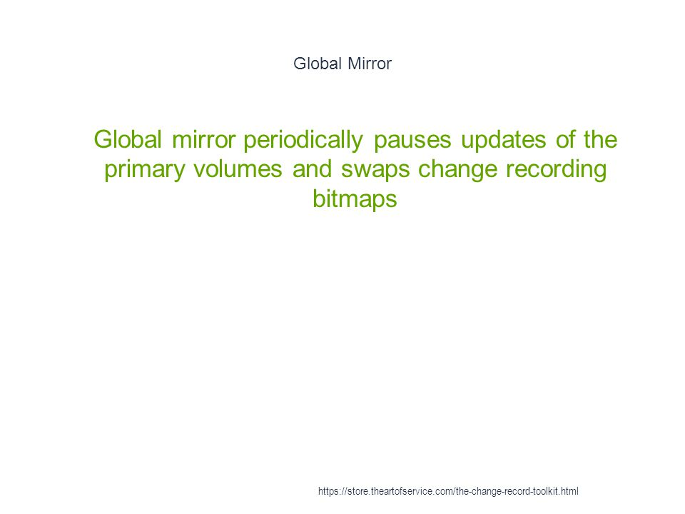 Global Mirror 1 Global mirror periodically pauses updates of the primary volumes and swaps change recording bitmaps https://store.theartofservice.com/the-change-record-toolkit.html