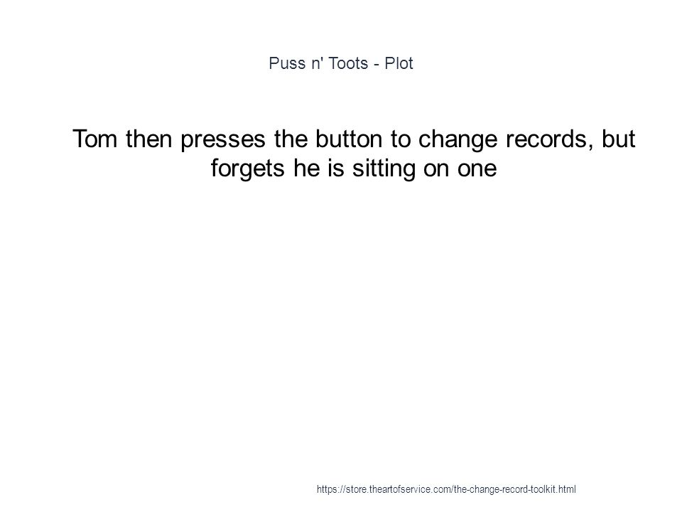 Puss n Toots - Plot 1 Tom then presses the button to change records, but forgets he is sitting on one https://store.theartofservice.com/the-change-record-toolkit.html
