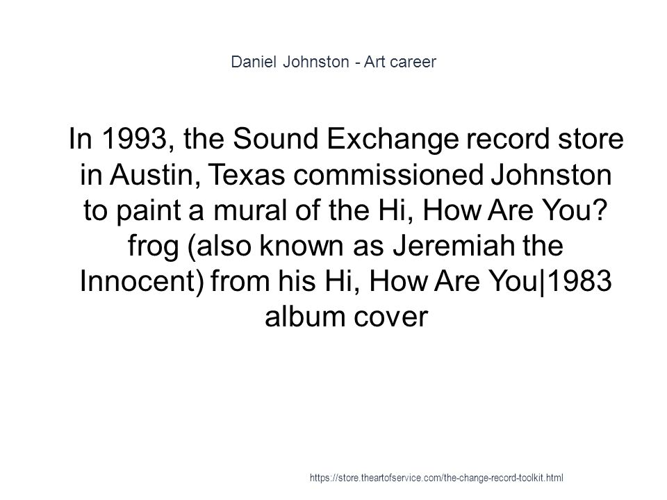 Daniel Johnston - Art career 1 In 1993, the Sound Exchange record store in Austin, Texas commissioned Johnston to paint a mural of the Hi, How Are You.