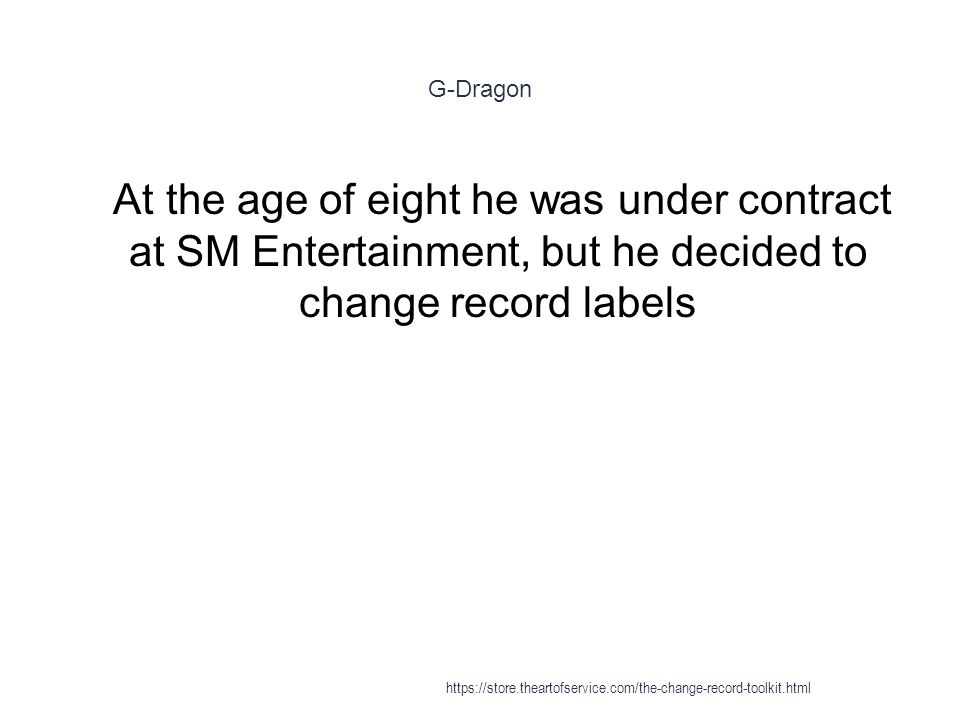 G-Dragon 1 At the age of eight he was under contract at SM Entertainment, but he decided to change record labels https://store.theartofservice.com/the-change-record-toolkit.html
