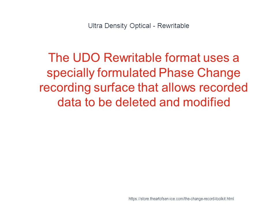 Ultra Density Optical - Rewritable 1 The UDO Rewritable format uses a specially formulated Phase Change recording surface that allows recorded data to be deleted and modified https://store.theartofservice.com/the-change-record-toolkit.html