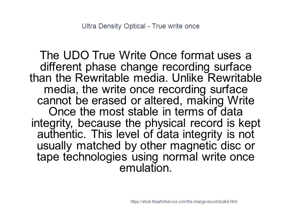 Ultra Density Optical - True write once 1 The UDO True Write Once format uses a different phase change recording surface than the Rewritable media.