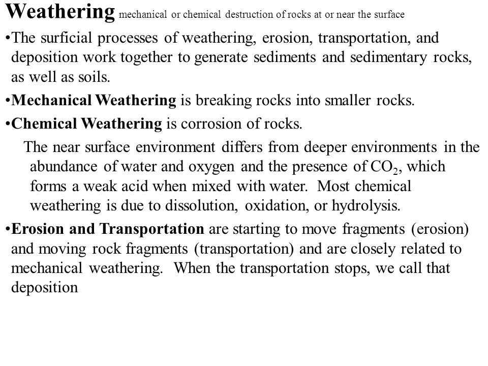 Weathering mechanical or chemical destruction of rocks at or near the surface The surficial processes of weathering, erosion, transportation, and depo