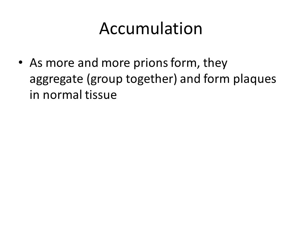 Accumulation As more and more prions form, they aggregate (group together) and form plaques in normal tissue