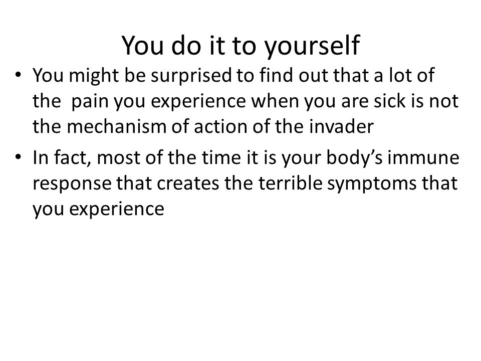You do it to yourself You might be surprised to find out that a lot of the pain you experience when you are sick is not the mechanism of action of the