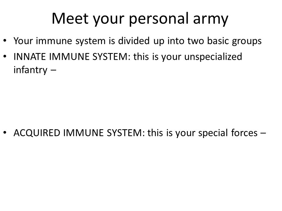 Meet your personal army Your immune system is divided up into two basic groups INNATE IMMUNE SYSTEM: this is your unspecialized infantry – ACQUIRED IMMUNE SYSTEM: this is your special forces –